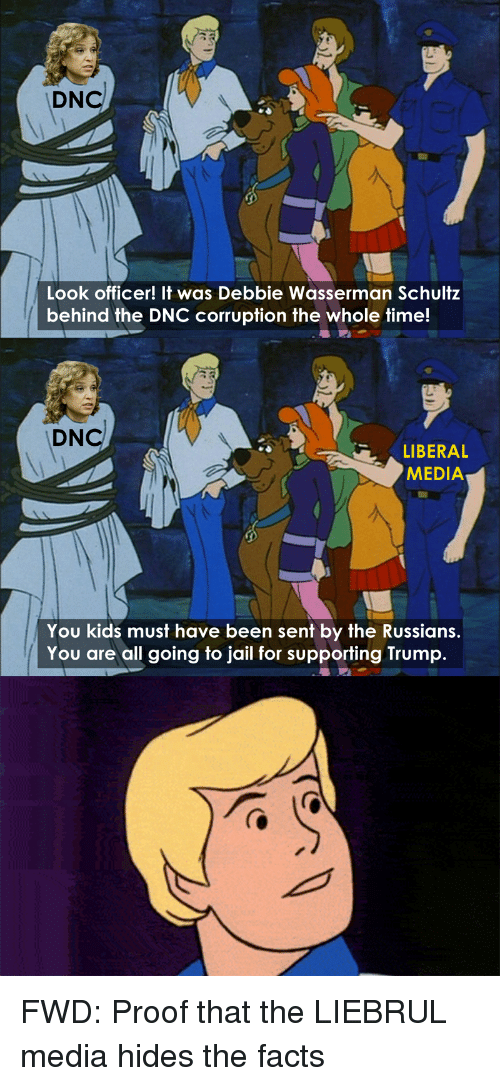 Facts, Jail, and Kids: DNcl  Look officer! It was Debbie Wasserman Schultz  behind the DNC corruption the whole time!  DNcl  LIBERAL  MEDIA  You kids must have been sent by the Russians  You are all going to jail for supporting Trump. FWD: Proof that the LIEBRUL media hides the facts
