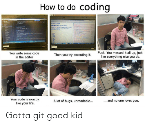 Life, Good, and How To: do coding  How to  '  Fuck! You messed it all up, just  like everything else you do.  You write some code  Then you try executing it.  in the editor  Your code is exactly  like your life  ... and no one loves you.  A lot of bugs, unreadable...  Hliddataal Gotta git good kid