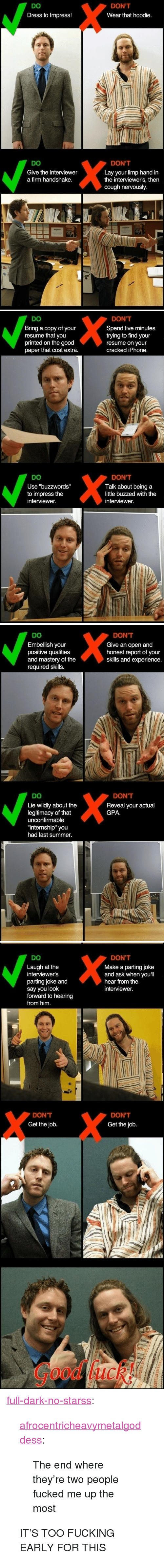 """Fucking, Iphone, and Target: DO  Dress to Impress!  DON'T  Wear that hoodie.  DO  Give the interviewer  a firm handshake.  DON'T  Lay your limp hand in  the interviewer's, then  cough nervously.   DO  Bring a copy of your  resume that you  printed on the good  paper that cost extra.  DON'T  Spend five minutes  trying to find your  resume on your  cracked iPhone.  DO  Use """"buzzwords""""  to impress the  DON'T  Talk about being a  little buzzed with the  interviewer.  interviewer   DO  Embellish your  positive qualities  and mastery of the  required skills.  DON'T  Give an open and  honest report of your  skills and experience.  DO  DON'T  Reveal your actual  GPA  Lie wildly about the  legitimacy of that  unconfirmable  """"internship"""" you  had last summer.   DO  Laugh at the  interviewer's  parting joke and  say you look  forward to hearing  from him.  DON'T  Make a parting joke  and ask when youll  hear from the  interviewer.  DON'T  Get the job.  DON'T  Get the job  Good luck <p><a href=""""http://full-dark-no-starss.tumblr.com/post/162623133084/afrocentricheavymetalgoddess-the-end-where"""" class=""""tumblr_blog"""" target=""""_blank"""">full-dark-no-starss</a>:</p>  <blockquote><p><a href=""""http://afrocentricheavymetalgoddess.tumblr.com/post/109673387731/the-end-where-theyre-two-people-fucked-me-up-the"""" class=""""tumblr_blog"""" target=""""_blank"""">afrocentricheavymetalgoddess</a>:</p><blockquote><p>The end where they're two people fucked me up the most</p></blockquote> <p>IT'S TOO FUCKING EARLY FOR THIS</p></blockquote>"""
