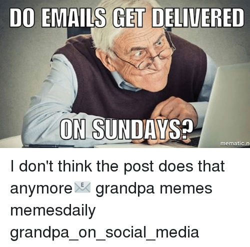 do emails get delivered z on sundays mematic n i dont 9371385 ✅ 25 best memes about grandpa meme grandpa memes,Grandpa Memes