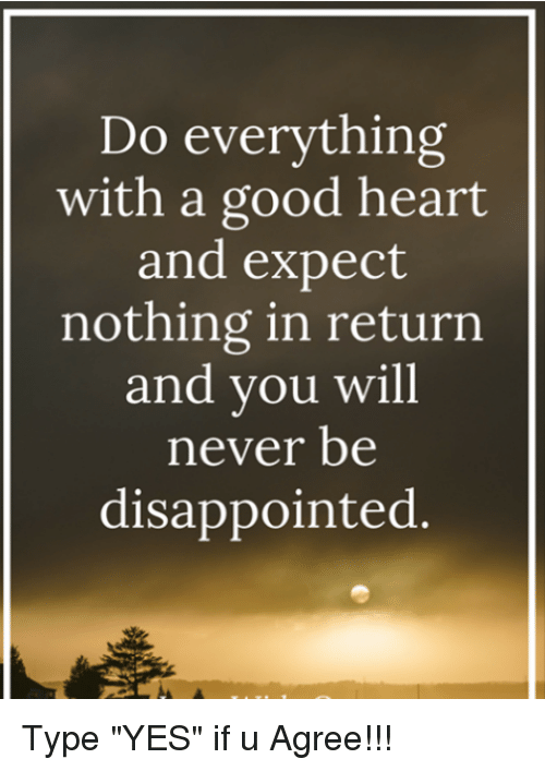 Do Everything With A Good Heart And Expect Nothing In Return And You