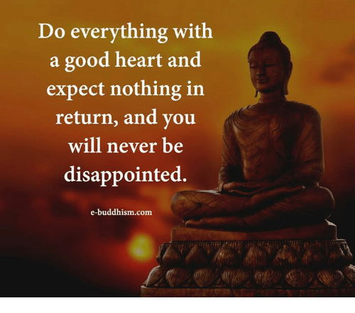 Disappointed, Memes, and Good: Do everything with  a good heart and  expect nothing in  return, and you  will never be  disappointed.  e-buddhism com