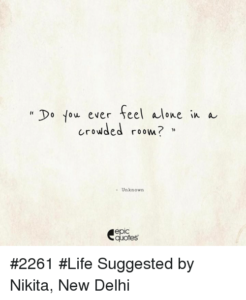 Do Fou Ever Feel Alone In A Crowded Roow Unknow Epic Quotes 2261