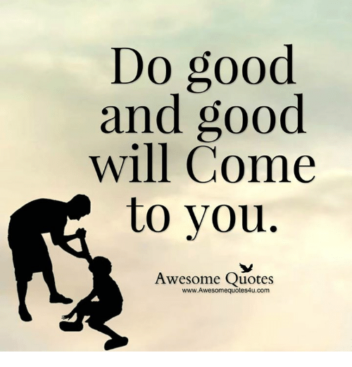 Quotes About People Who Notice: Do Good And Good Will Come To You Awesome Quotes