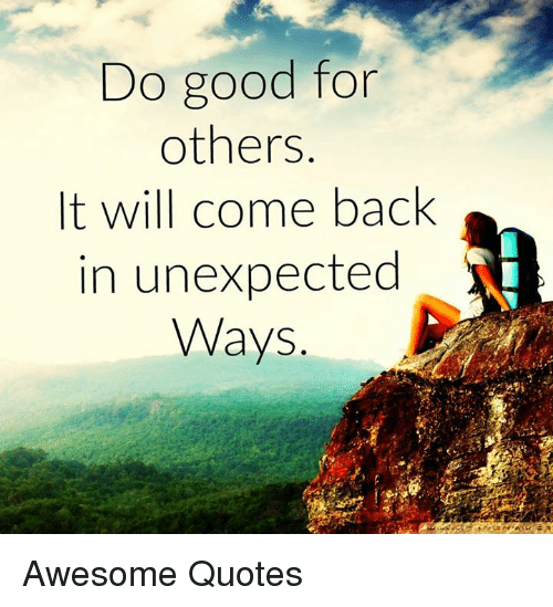Do Good For Others It Will Come Back In Unexpected Ways Awesome