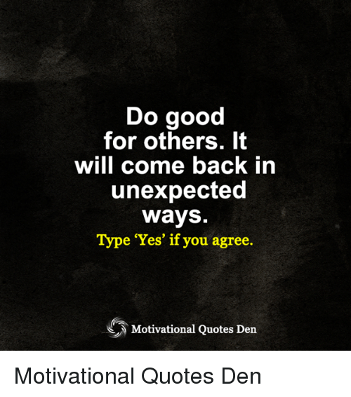 Do Good For Others It Will Come Back In Unexpected Ways Type Yes