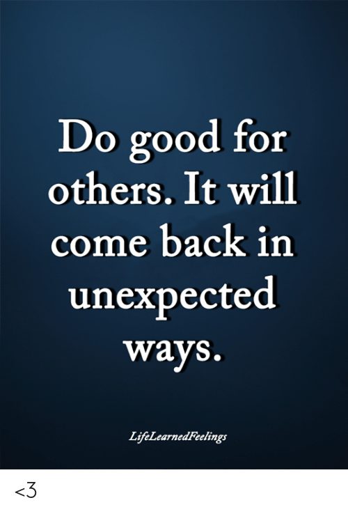 Memes, Good, and Back: Do good for  others. It will  come back in  unexpected  ways.  LifeLearnedFeelings <3