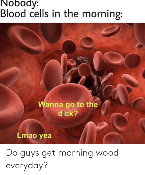With morning do what do wood guys Causes of