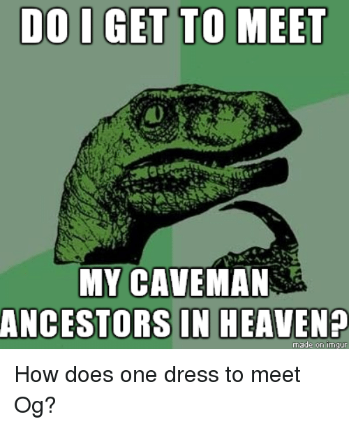 do i get to meet my caveman ancestors in heaven made on inngur