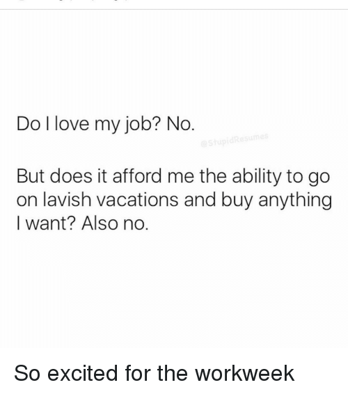 Vacation, Girl Memes, and Ability: Do I love my job? No  But does it afford me the ability to go  on lavish vacations and buy anything  I want? Also no So excited for the workweek