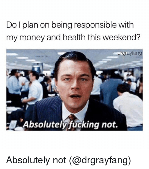 Fucking, Memes, and Money: Do I plan on being responsible with  my money and health this weekend?  graytang  Absolutely fucking not. Absolutely not (@drgrayfang)