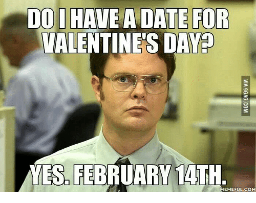 Valentine's Day, Date, and Yes: DO IHAVE A DATE FOR  VALENTINE'S DAY  YES. FEBRUARY 14TH  MEMEFUL.COM