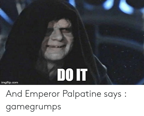 Do It Imgflipcom And Emperor Palpatine Says Gamegrumps