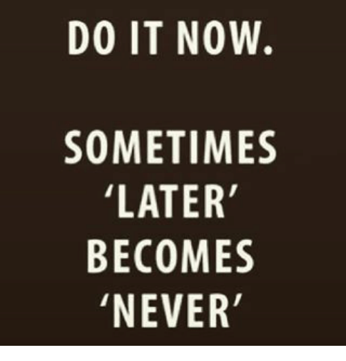 Never, Now, and Do It: DO IT NOW.  SOMETIMES  LATER  BECOMES  'NEVER
