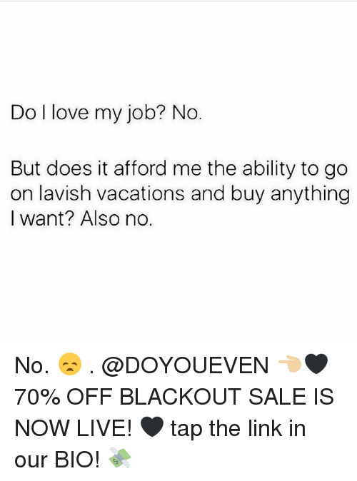 Gym, Love, and Link: Do l love my job? No.  But does it afford me the ability to go  on lavish vacations and buy anything  I want? Also no. No. 😞 . @DOYOUEVEN 👈🏼🖤 70% OFF BLACKOUT SALE IS NOW LIVE! 🖤 tap the link in our BIO! 💸