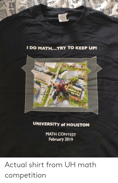 Houston, Math, and University of Houston: DO MATH...TRY TO KEEP UP!  2  UNIVERSITY of HOUSTON  MATH CONTEST  February 2019 Actual shirt from UH math competition