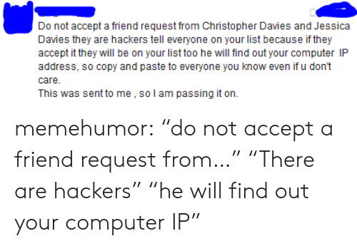 """Tumblr, Blog, and Computer: Do not accept a friend request from Christopher Davies and Jessica  Davies they are hackers tell everyone on your list because if they  accept it they will be on your list too he will find out your computer IP  address, so copy and paste to everyone you know even if u don't  care  This was sent to me, so l am passing it on memehumor:  """"do not accept a friend request from…"""" """"There are hackers"""" """"he will find out your computer IP"""""""