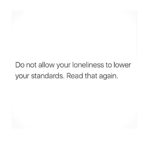 Loneliness, Read, and Allow: Do not allow your loneliness to lower  your standards. Read that again.