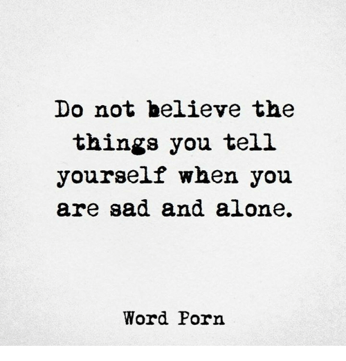 Being Alone, Porn, and Word: Do not believe the  things you tel.l  yourself when you  are sad and alone,  Word Porn