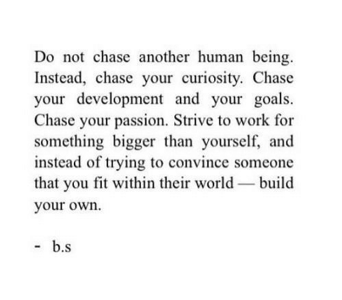 Goals, Work, and Chase: Do not chase another human being.  Instead, chase your curiosity. Chase  your development and your goals.  Chase your passion, Strive to work for  something bigger than yourself, and  instead of trying to convince someone  that you fit within their world-build  your own