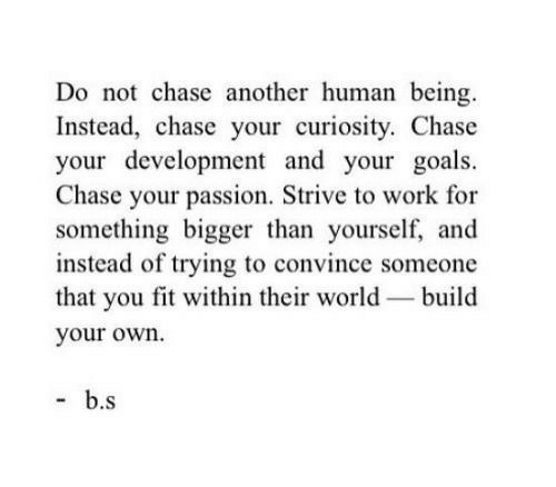 Goals, Work, and Chase: Do not chase another human being  Instead, chase your curiosity. Chase  your development and your goals.  Chase your passion, Strive to work for  something bigger than yourself, and  instead of trying to convince someone  that you fit within their world build  your own