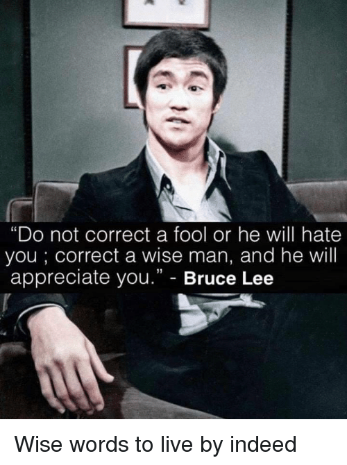 """Appreciate, Bruce Lee, and Indeed: """"Do not correct a fool or he will hate  you; correct a wise man, and he will  appreciate you."""" - Bruce Lee Wise words to live by indeed"""