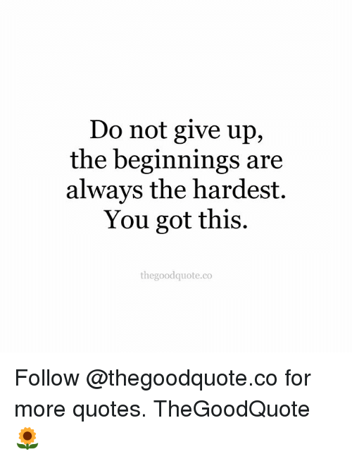 Do Not Give Up the Beginnings Are Always the Hardest You Got ...