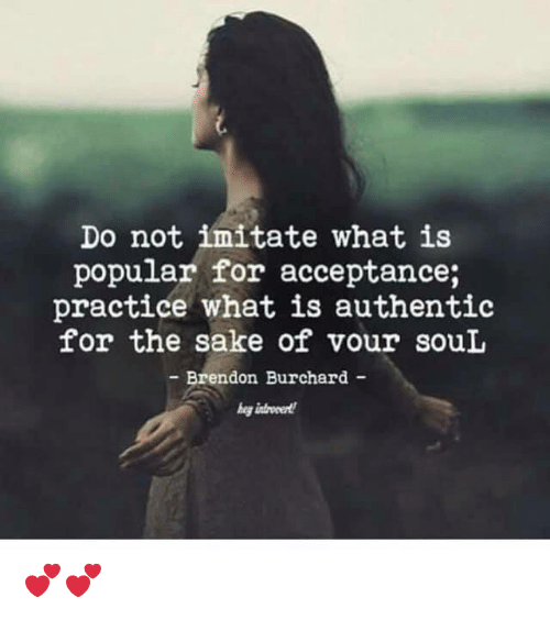 Memes, What Is, and 🤖: Do not imitate what is  popular for acceptance;  practice what is authentic  for the sake of vour souL  Brendon Burchard - 💕💕