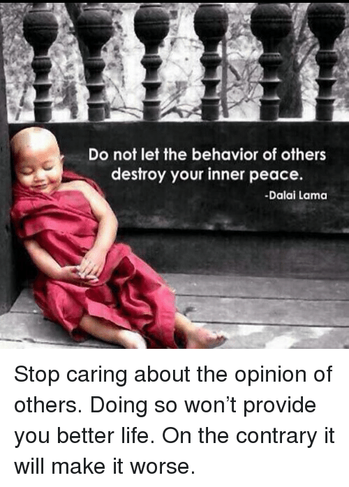 Life, Memes, and Dalai Lama: Do not let the behavior of others  destroy your inner peace.  -Dalai Lama Stop caring about the opinion of others. Doing so won't provide you better life. On the contrary it will make it worse.