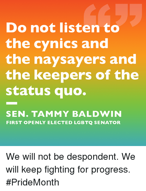 Memes, Tammy, and 🤖: Do not listen to  the cynics and  the naysayers and  the keepers of the  status quo.  SEN. TAMMY BALDWIN  FIRST OPENLY ELECTED LGBTQ SENATOR We will not be despondent. We will keep fighting for progress. #PrideMonth