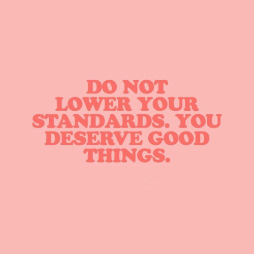 Good, You, and  Things: DO NOT  LOWER YOUR  STANDARDS. YOU  DESERVE GOOD  THINGS