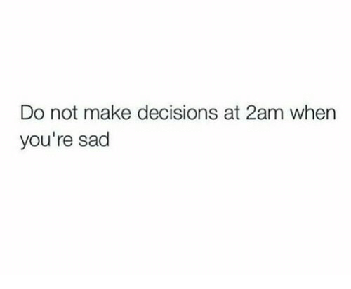 Sad, Decisions, and Make: Do not make decisions at 2am when  you're sad