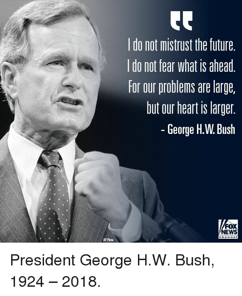 Future, Memes, and News: do not mistrust the future  do not fear What is ahead  for our problems are large,  but our heart is larger  George H.W. Bush  FOX  NEWS  chan ne  AP Photo President George H.W. Bush, 1924 – 2018.