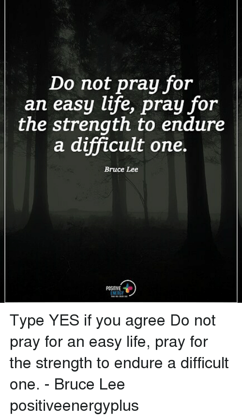 Life, Memes, and Bruce Lee: Do not pray for  an easy life, pray for  the strength to endure  a difficult one.  Bruce Lee  POSITIVE Type YES if you agree Do not pray for an easy life, pray for the strength to endure a difficult one. - Bruce Lee positiveenergyplus