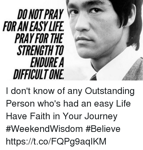 Journey, Life, and Memes: DO NOT PRAY  FOR AN EASY LIFE  PRAY FOR THE  STRENGTH TO  DIFFICULT ONE I don't know of any  Outstanding  Person who's had an easy Life Have Faith in Your Journey   #WeekendWisdom #Believe https://t.co/FQPg9aqIKM