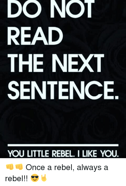 DO NOT READ THE NEXT SENTENCE YOU LITTLE REBEL LIKE YOU 👊👊 Once a