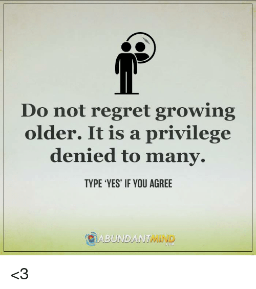 Do Not Regret Growing Older It Is A Privilege Denied To Many Type
