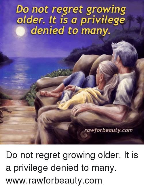 Do Not Regret Growing Older It Is A Privilege Denied To Many