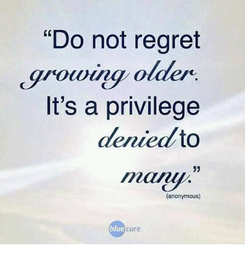 Image result for do not regret growing older it is a privilege denied to many