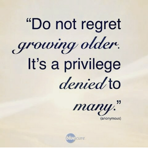 Do Not Regret Growing Older Its A Privilege Denied To 33 Anonymous