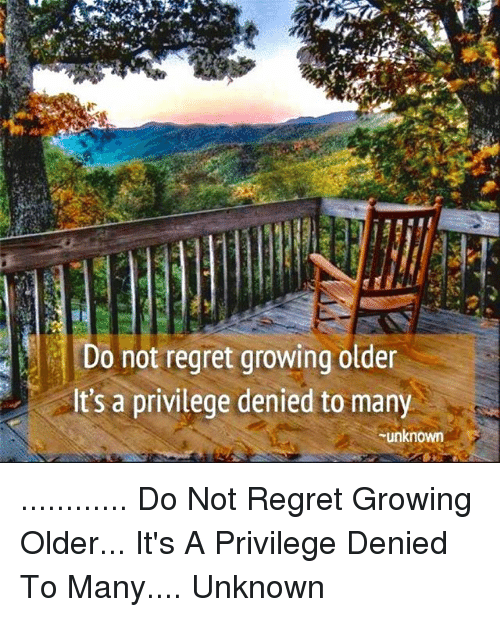 Do Not Regret Growing Older Its A Privilege Denied To Many Unknown
