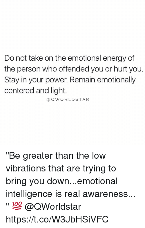 "Energy, Power, and Powers: Do not take on the emotional energy of  the person who offended you or hurt you.  Stay in your power. Remain emotionally  centered and light.  aQWORLDSTAR ""Be greater than the low vibrations that are trying to bring you down...emotional intelligence is real awareness... "" 💯 @QWorldstar https://t.co/W3JbHSiVFC"