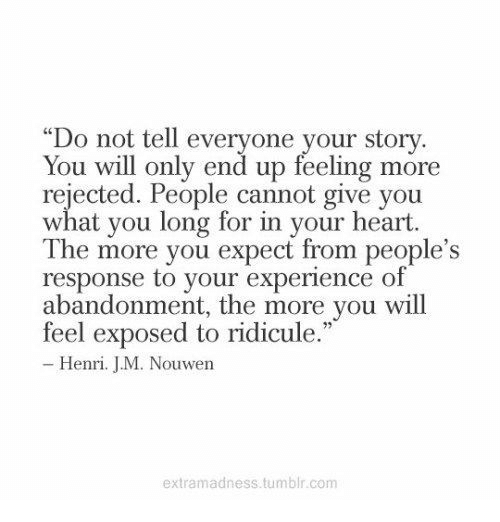 """Tumblr, Heart, and Experience: """"Do not tell everyone your story.  You will only end up reeling more  rejected. People cannot give you  what you long for in your heart.  The more you expect from people's  response to your experience of  abandonment, the more you will  feel exposed to ridicule.  Henri. JM. Nouwen  extramadness.tumblr.conm"""