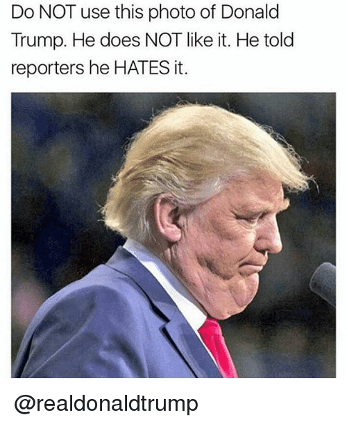 Memes, 🤖, and Hate-It: Do NOT use this photo of Donald  Trump. He does NOT like it. He told  reporters he HATES it. @realdonaldtrump