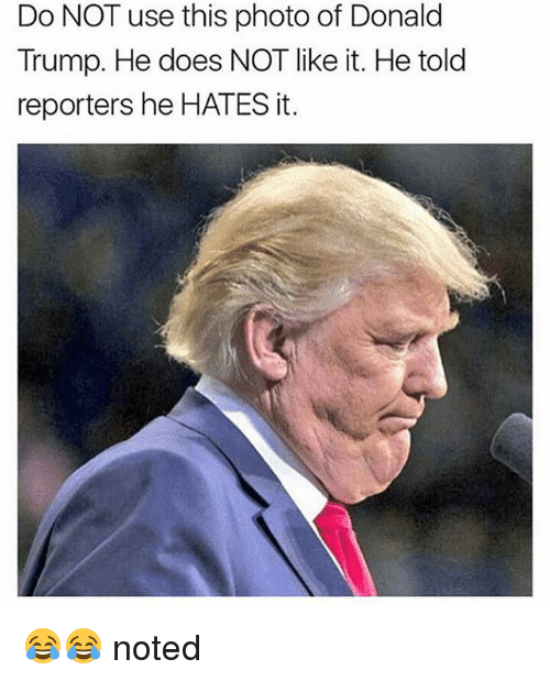 Donald Trump, Trump, and Girl Memes: Do NOT use this photo of Donald  Trump. He does NOT like it. He told  reporters he HATES it. 😂😂 noted
