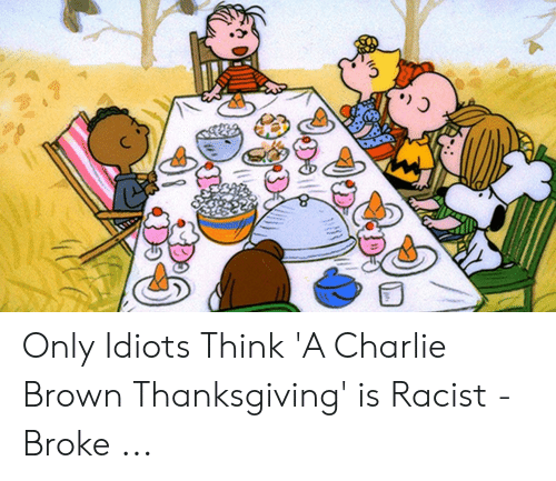 Do Only Idiots Think A Charlie Brown Thanksgiving Is Racist Broke Charlie Meme On Me Me