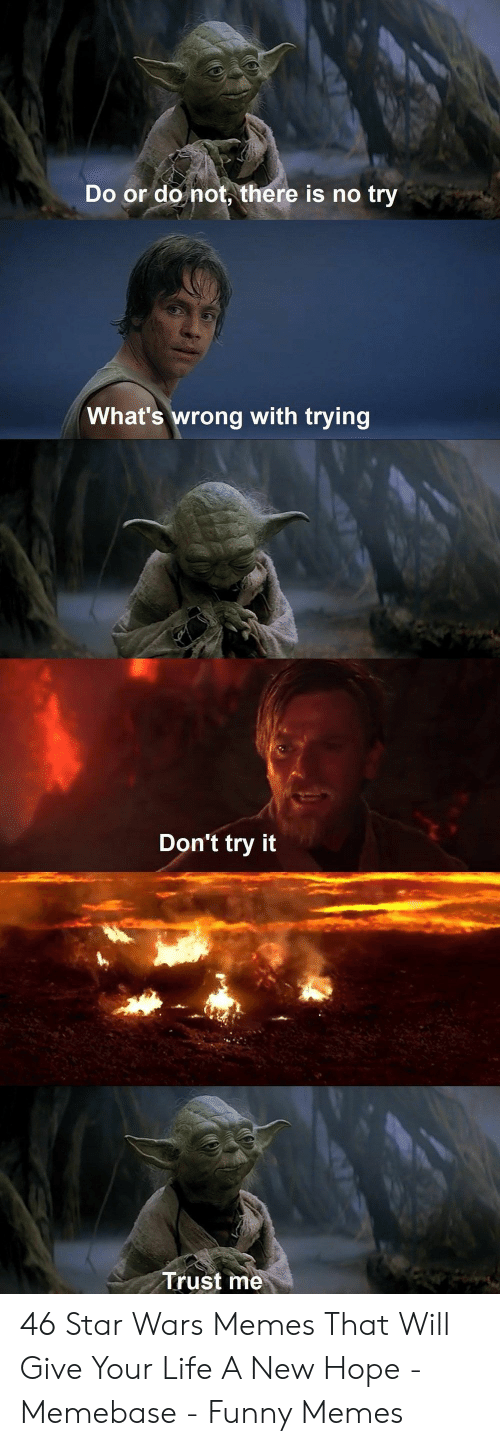 Funny, Life, and Memebase: Do or do not, there is no try  What's wrong with trying  Don't try it  Trust me 46 Star Wars Memes That Will Give Your Life A New Hope - Memebase - Funny Memes