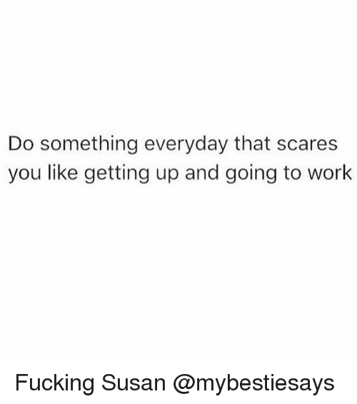 Fucking, Work, and Girl Memes: Do something everyday that scares  you like getting up and going to work Fucking Susan @mybestiesays