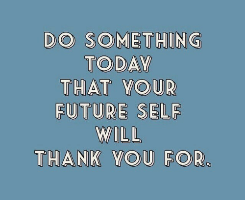 Future, Today, and Will: DO SOMETHING  TODAY  THAT YoUR  FUTURE SELF  WILL  THAMK YOU FOR