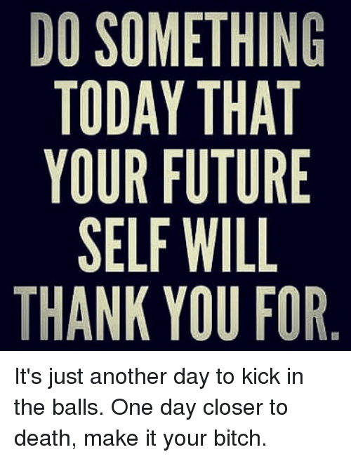 Bitch, Future, and Kick in the Balls: DO SOMETHING  TODAY THAT  YOUR FUTURE  SELF WILL  THANK YOU FOR It's just another day to kick in the balls. One day closer to death, make it your bitch.